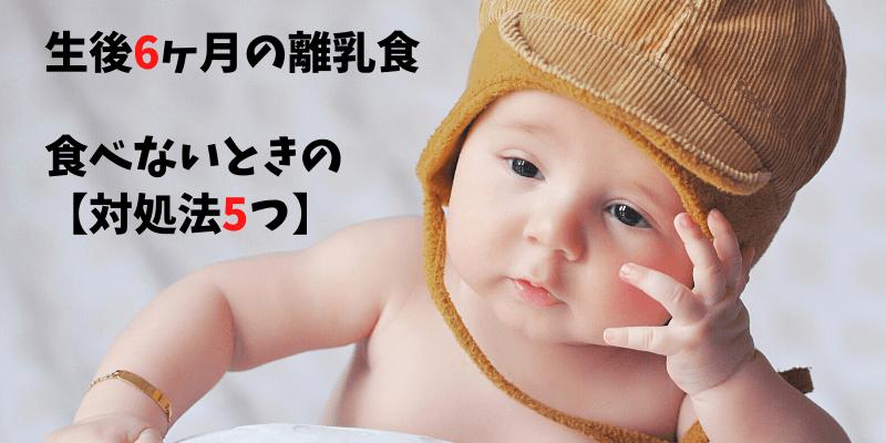 6ヶ月の離乳食【食べないときの対処法5つ】