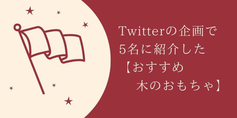 Twitterの企画で 5名に紹介した 【おすすめ木のおもちゃ】